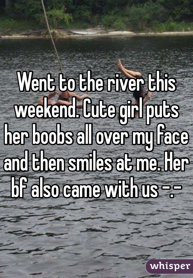 Went to the river this weekend. Cute girl puts her boobs all over my face and then smiles at me. Her bf also came with us -.-