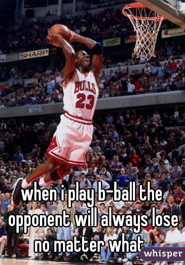 when i play b-ball the opponent will always lose no matter what