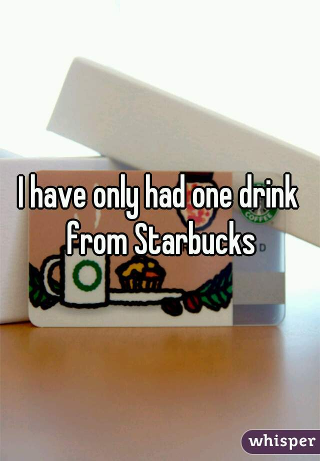 I have only had one drink from Starbucks