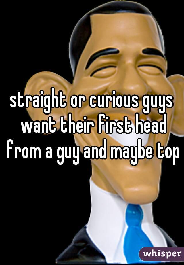 straight or curious guys want their first head from a guy and maybe top?