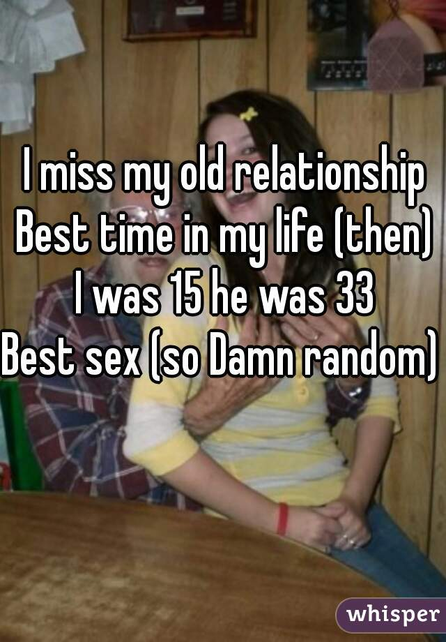 I miss my old relationship Best time in my life (then) I was 15 he was 33 Best sex (so Damn random)