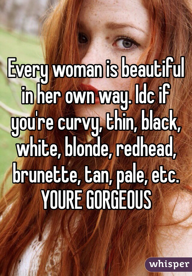 Every woman is beautiful in her own way. Idc if you're curvy, thin, black, white, blonde, redhead, brunette, tan, pale, etc. YOURE GORGEOUS