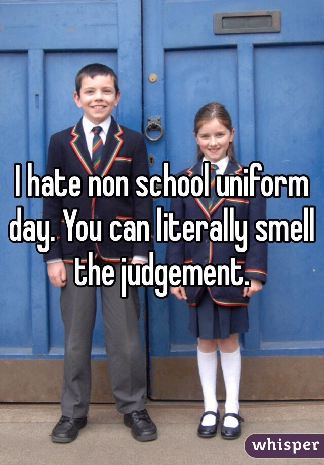 I hate non school uniform day. You can literally smell the judgement.