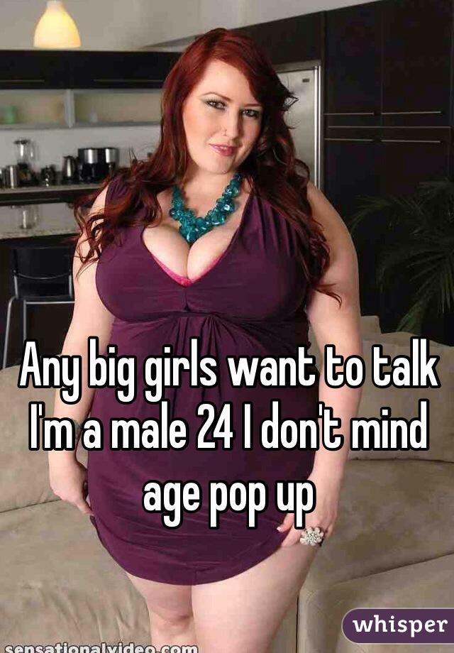 Any big girls want to talk I'm a male 24 I don't mind age pop up
