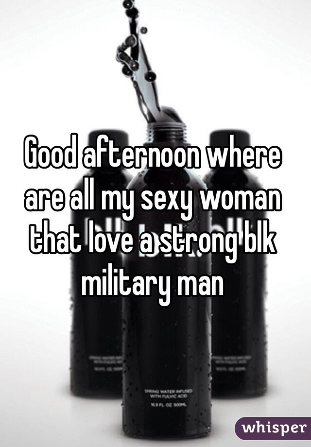 Good afternoon where are all my sexy woman that love a strong blk military man