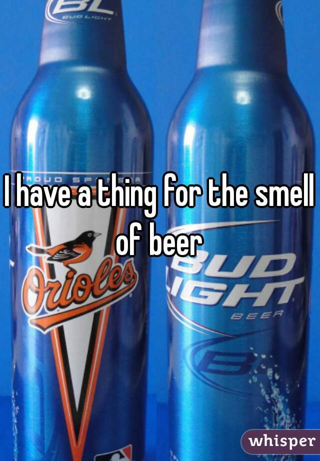 I have a thing for the smell of beer