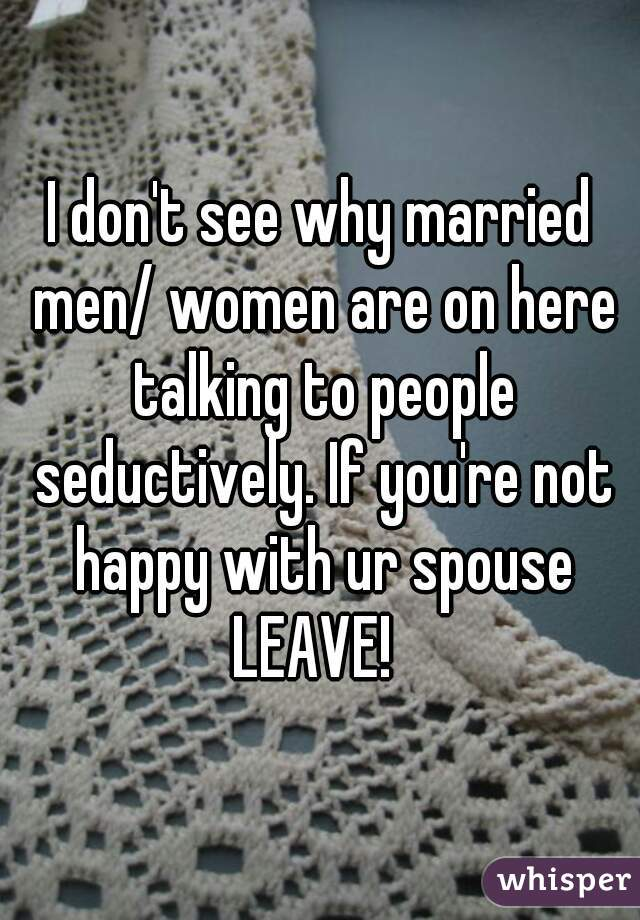 I don't see why married men/ women are on here talking to people seductively. If you're not happy with ur spouse LEAVE!