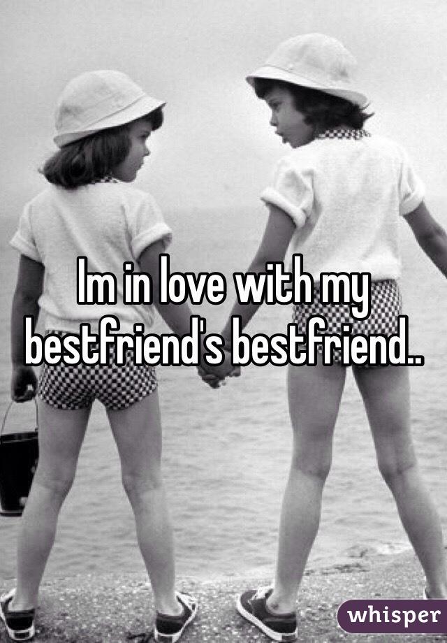 Im in love with my bestfriend's bestfriend..