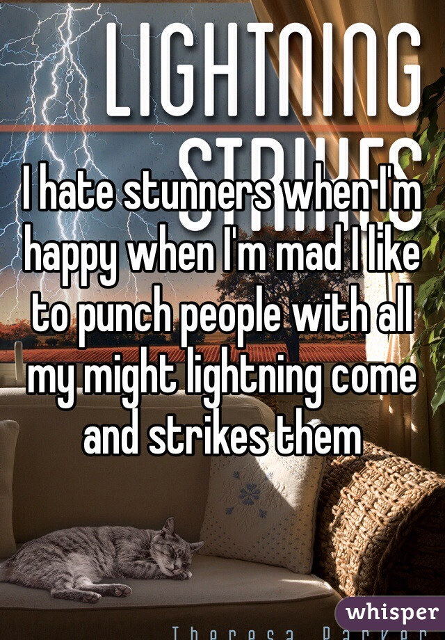I hate stunners when I'm happy when I'm mad I like to punch people with all my might lightning come and strikes them