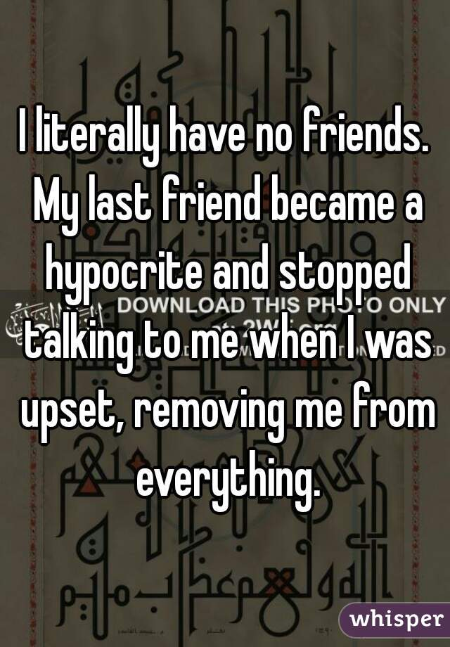 I literally have no friends. My last friend became a hypocrite and stopped talking to me when I was upset, removing me from everything.