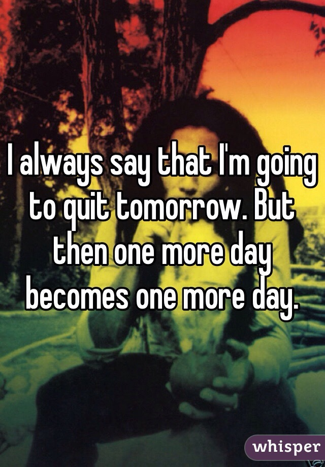 I always say that I'm going to quit tomorrow. But then one more day becomes one more day.