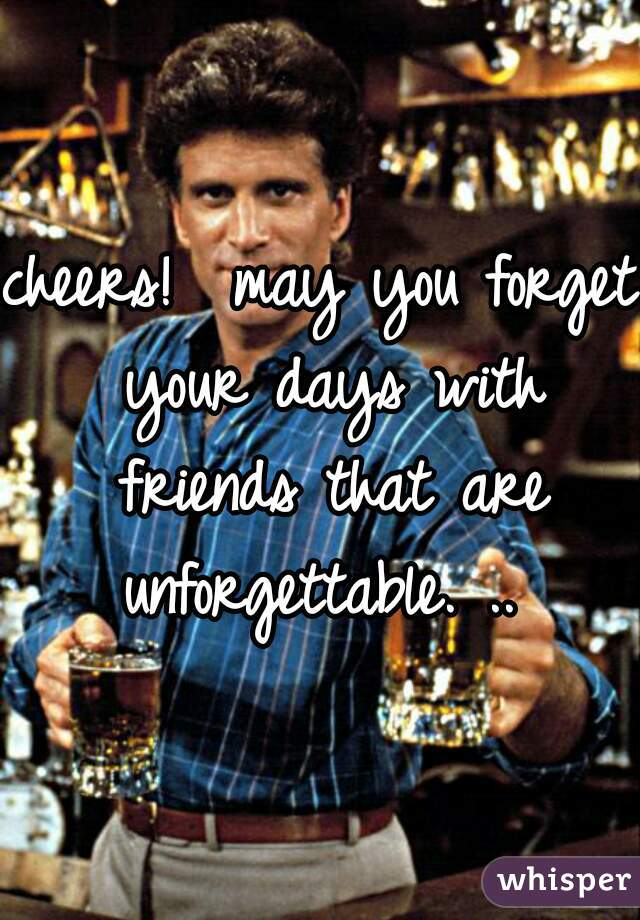 cheers!  may you forget your days with friends that are unforgettable. ..