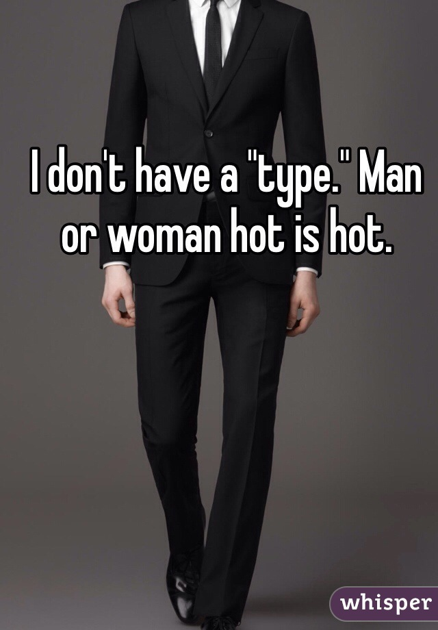 """I don't have a """"type."""" Man or woman hot is hot."""