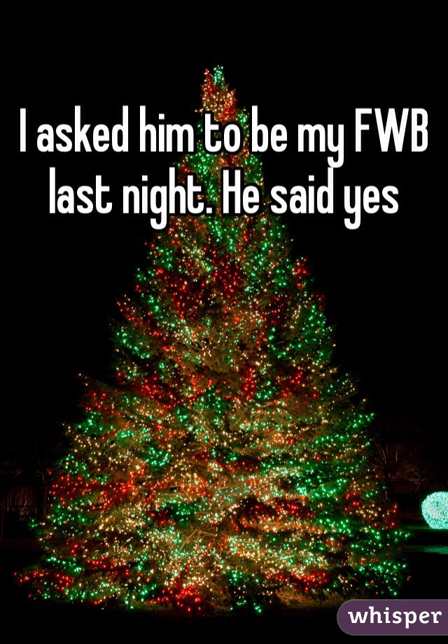 I asked him to be my FWB last night. He said yes