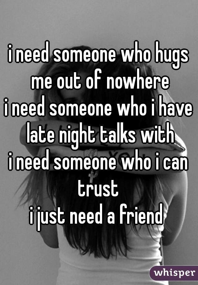 i need someone who hugs me out of nowhere i need someone who i have late night talks with i need someone who i can trust  i just need a friend