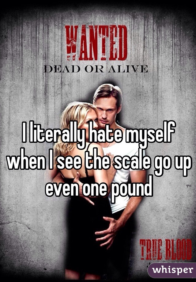 I literally hate myself when I see the scale go up even one pound