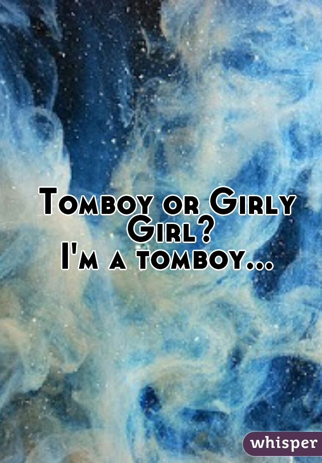 Tomboy or Girly Girl? I'm a tomboy...
