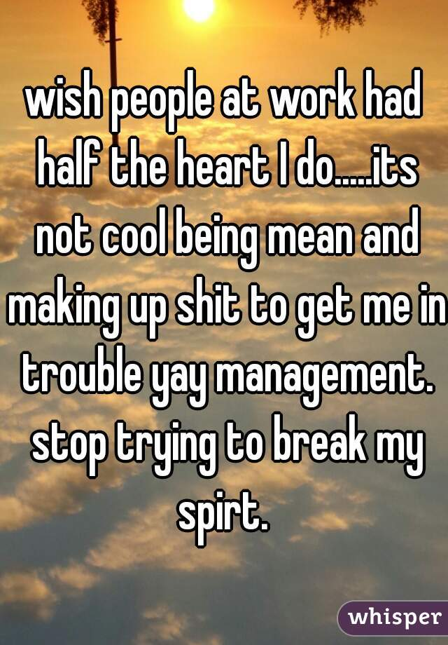wish people at work had half the heart I do.....its not cool being mean and making up shit to get me in trouble yay management. stop trying to break my spirt.