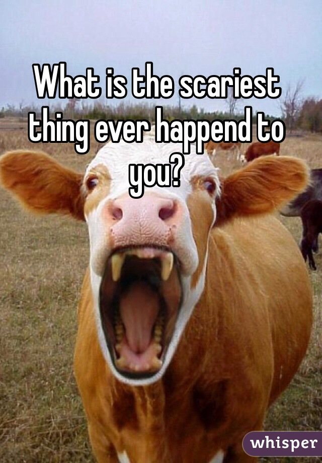 What is the scariest thing ever happend to you?