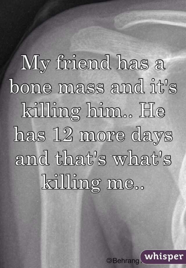 My friend has a bone mass and it's killing him.. He has 12 more days and that's what's killing me..