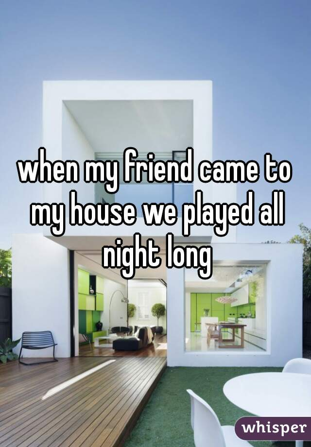 when my friend came to my house we played all night long