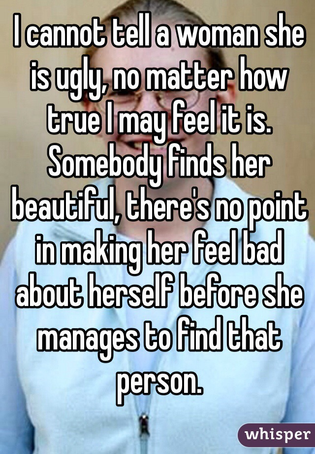 I cannot tell a woman she is ugly, no matter how true I may feel it is. Somebody finds her beautiful, there's no point in making her feel bad about herself before she manages to find that person.