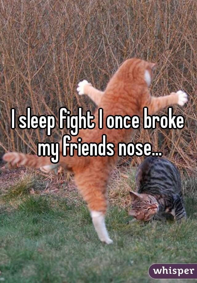 I sleep fight I once broke my friends nose...