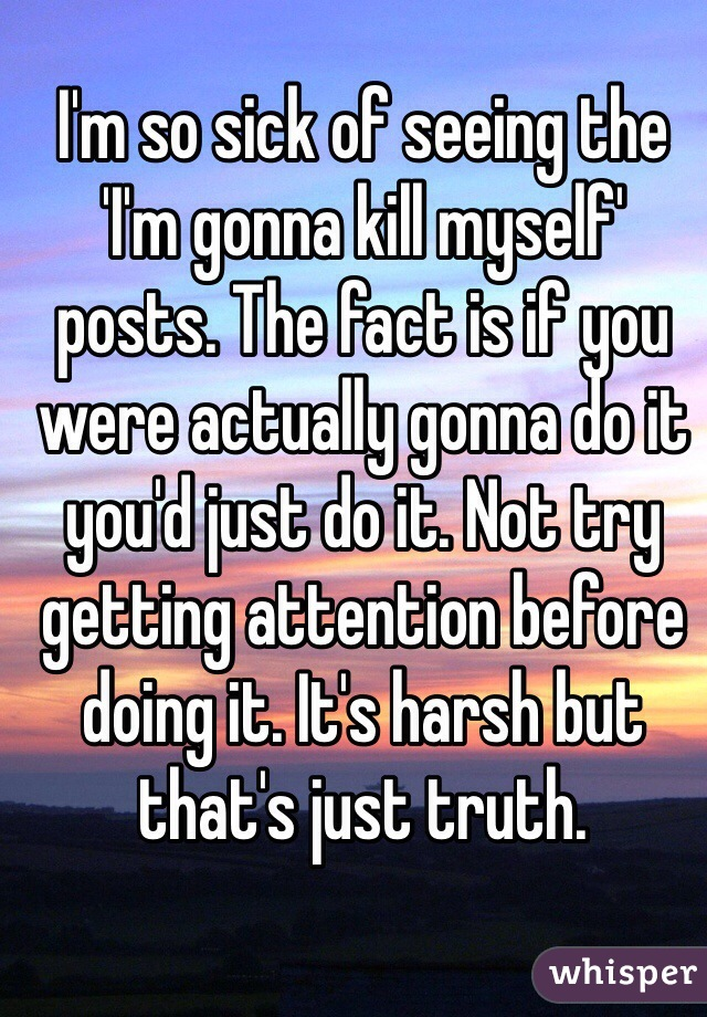 I'm so sick of seeing the 'I'm gonna kill myself' posts. The fact is if you were actually gonna do it you'd just do it. Not try getting attention before doing it. It's harsh but that's just truth.