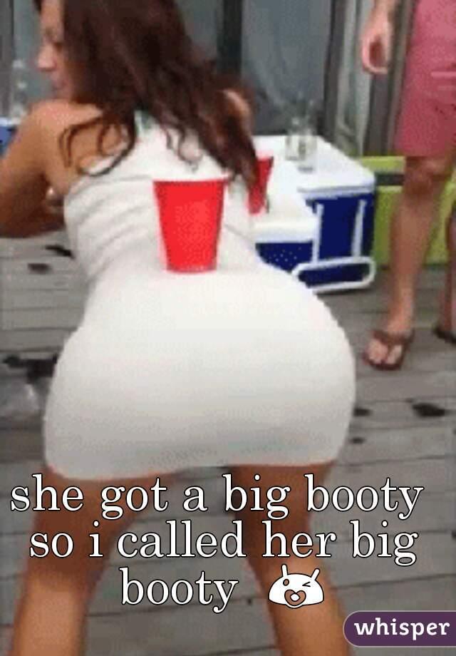 she got a big booty so i called her big booty  😘