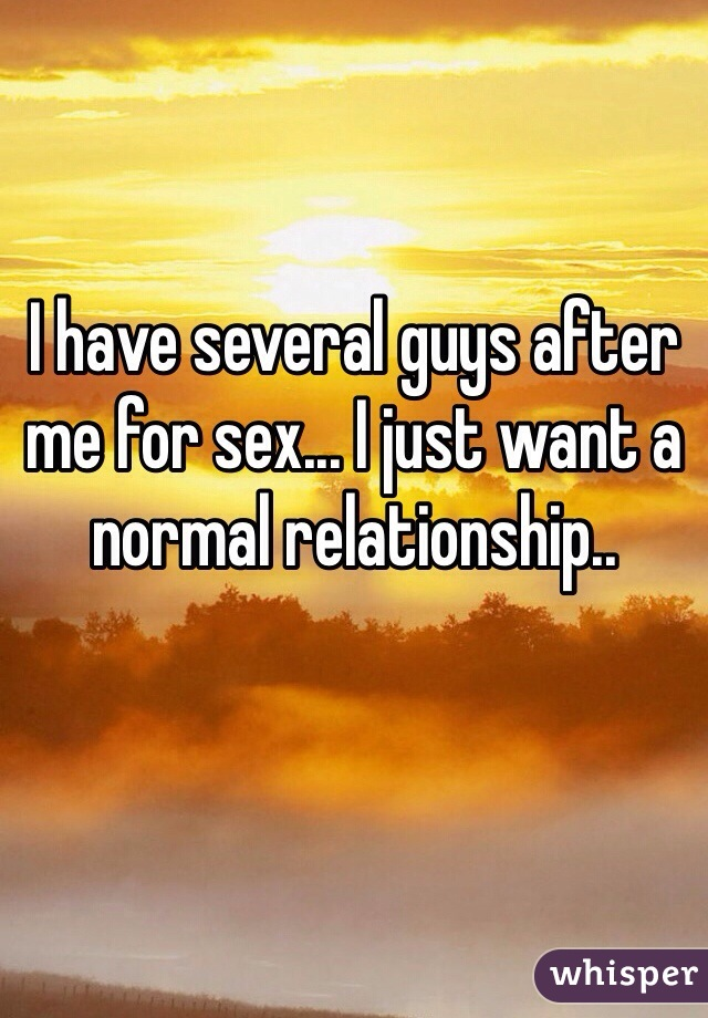 I have several guys after me for sex... I just want a normal relationship..