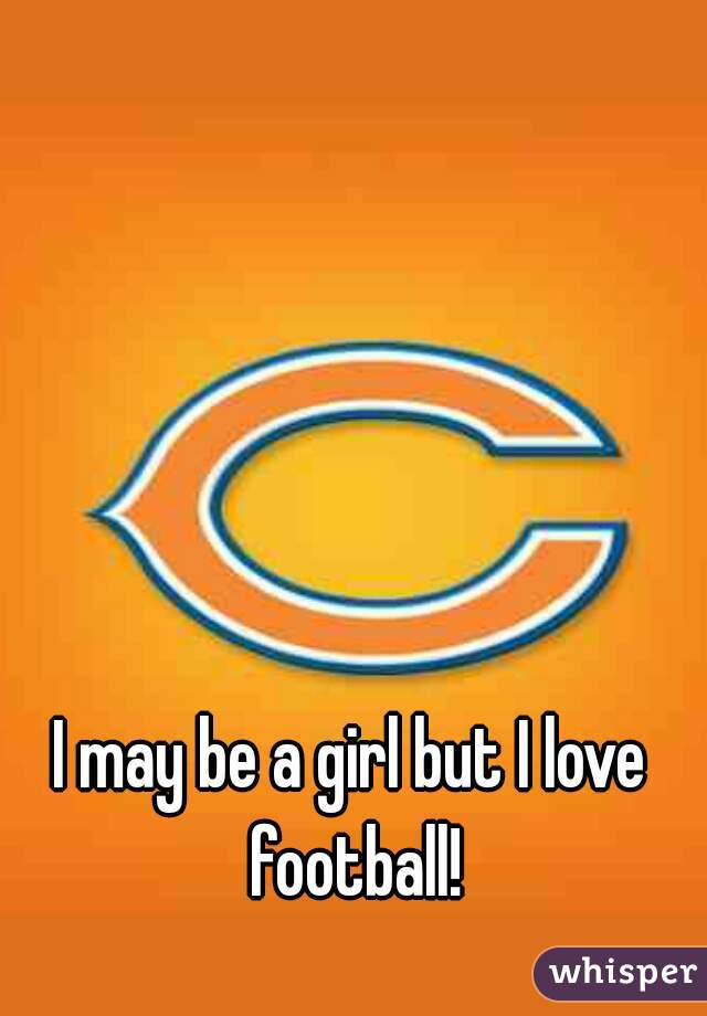 I may be a girl but I love football!