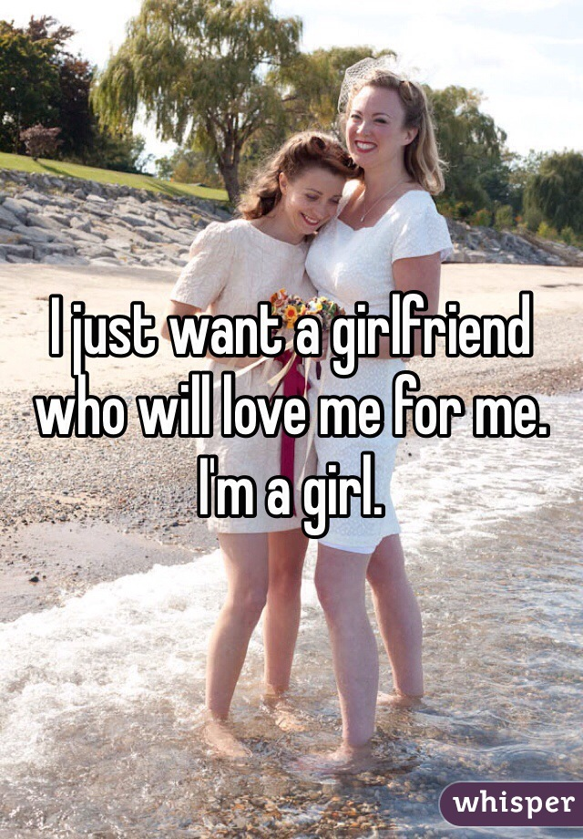 I just want a girlfriend who will love me for me. I'm a girl.