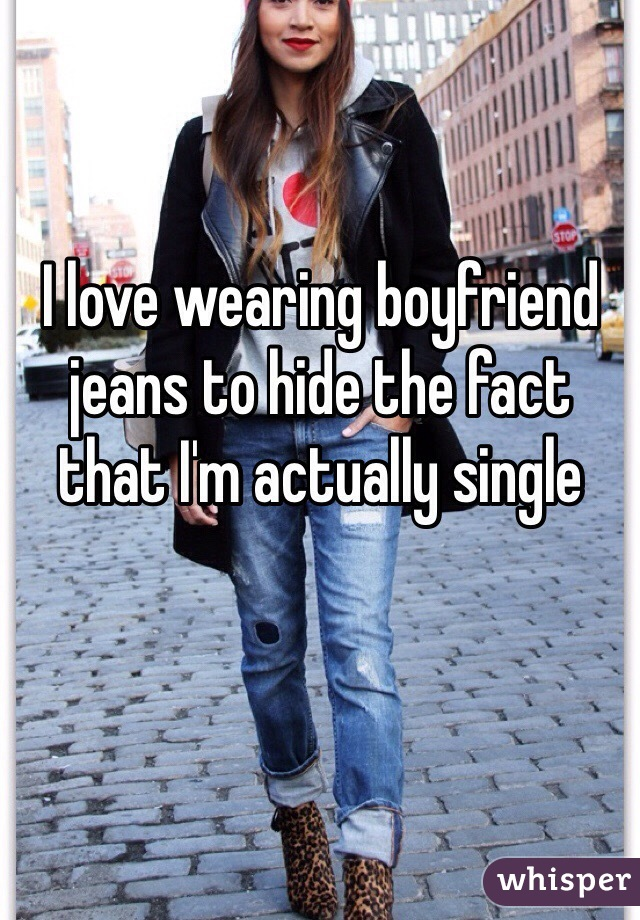 I love wearing boyfriend jeans to hide the fact that I'm actually single