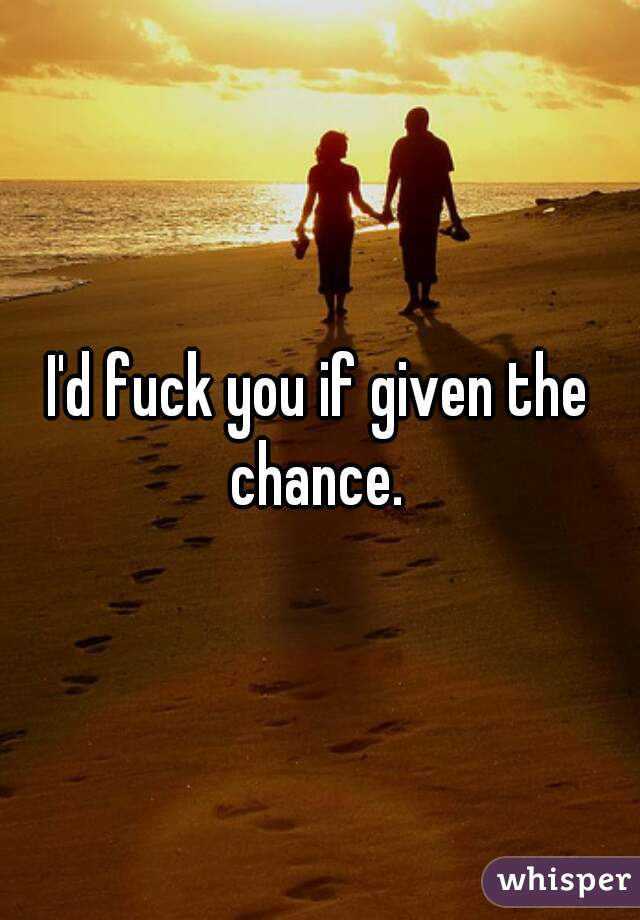 I'd fuck you if given the chance.