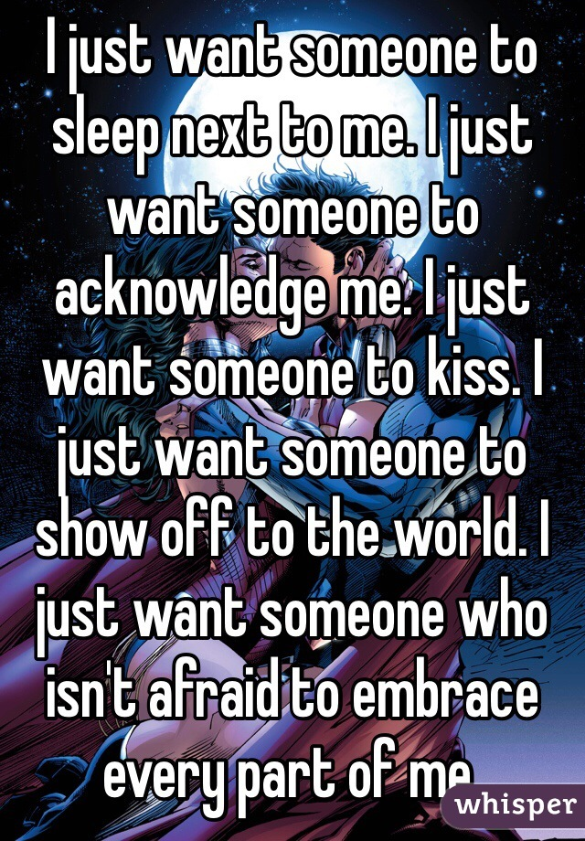 I just want someone to sleep next to me. I just want someone to acknowledge me. I just want someone to kiss. I just want someone to show off to the world. I just want someone who isn't afraid to embrace every part of me.