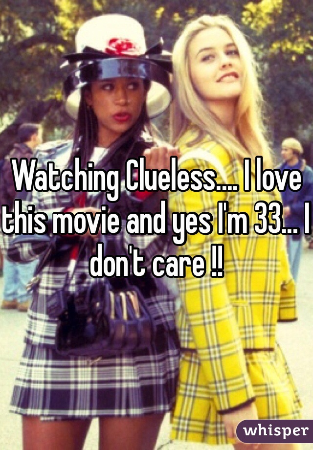 Watching Clueless.... I love this movie and yes I'm 33... I don't care !!