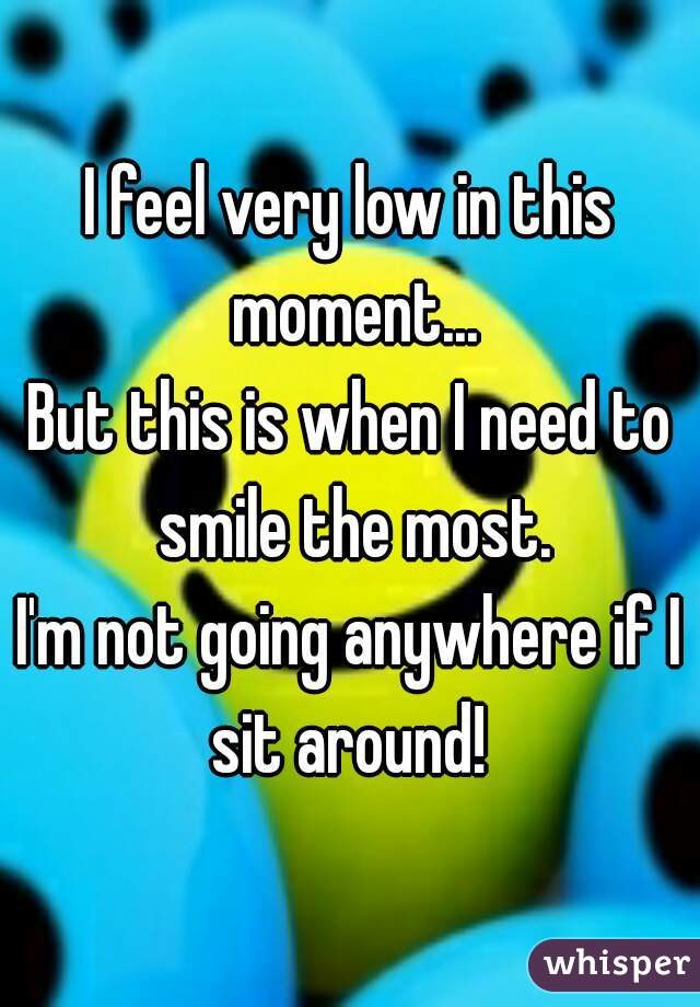 I feel very low in this moment... But this is when I need to smile the most. I'm not going anywhere if I sit around!