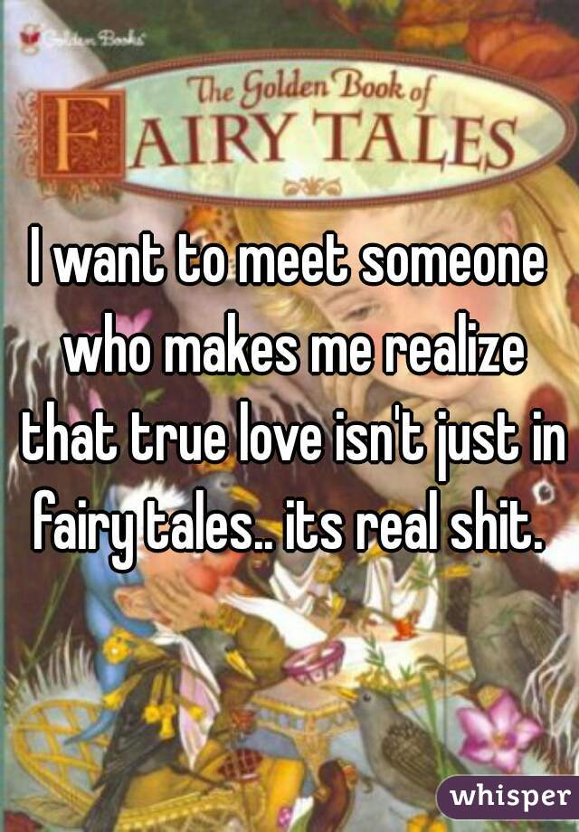 I want to meet someone who makes me realize that true love isn't just in fairy tales.. its real shit.