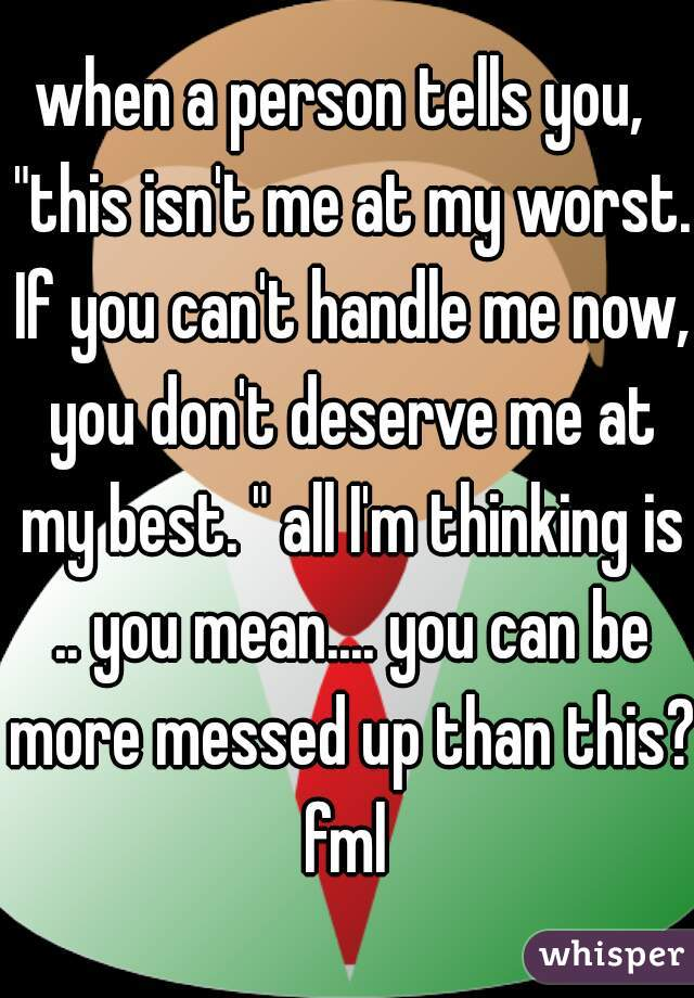 """when a person tells you,  """"this isn't me at my worst. If you can't handle me now, you don't deserve me at my best. """" all I'm thinking is .. you mean.... you can be more messed up than this? fml"""