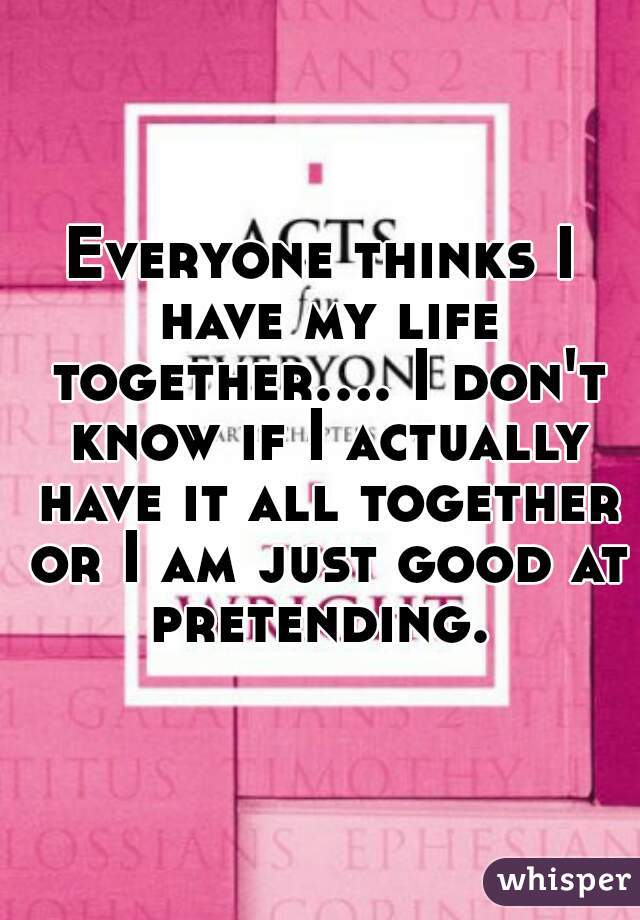 Everyone thinks I have my life together.... I don't know if I actually have it all together or I am just good at pretending.