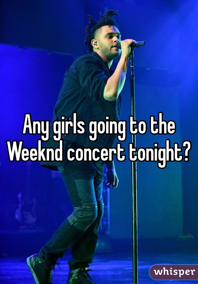 Any girls going to the Weeknd concert tonight?