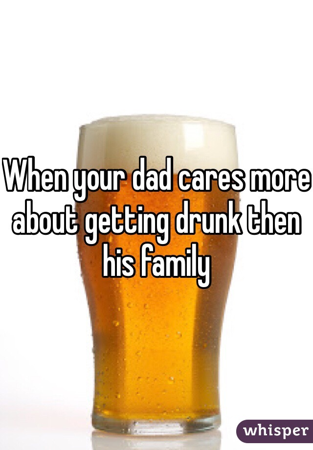 When your dad cares more about getting drunk then his family