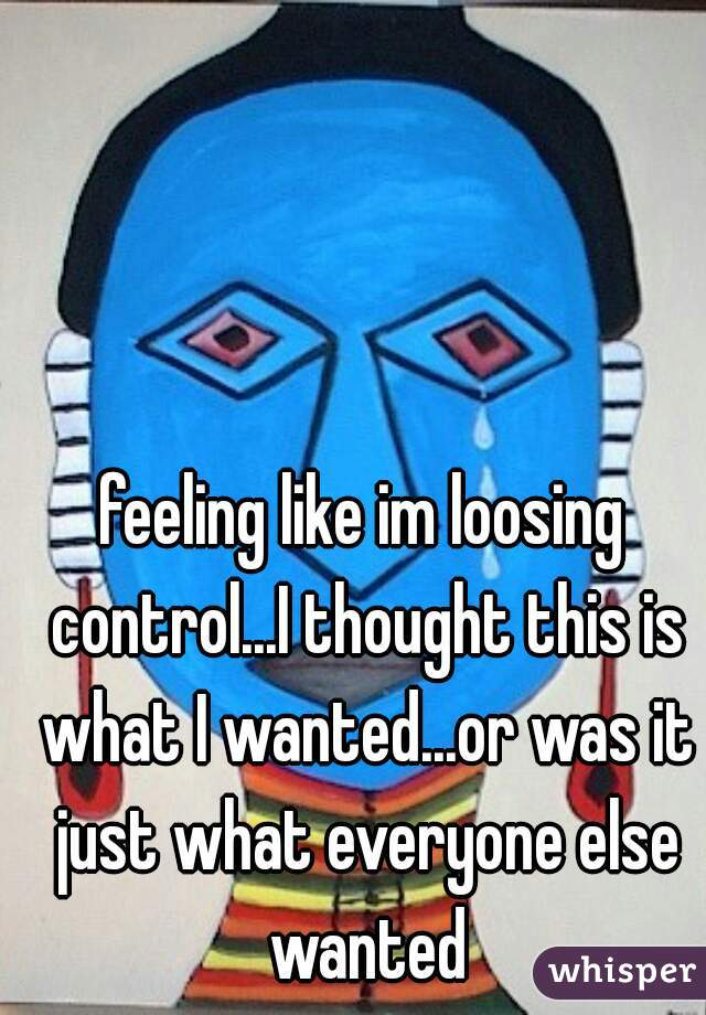 feeling like im loosing control...I thought this is what I wanted...or was it just what everyone else wanted