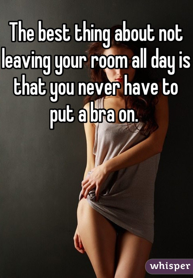 The best thing about not leaving your room all day is that you never have to put a bra on.