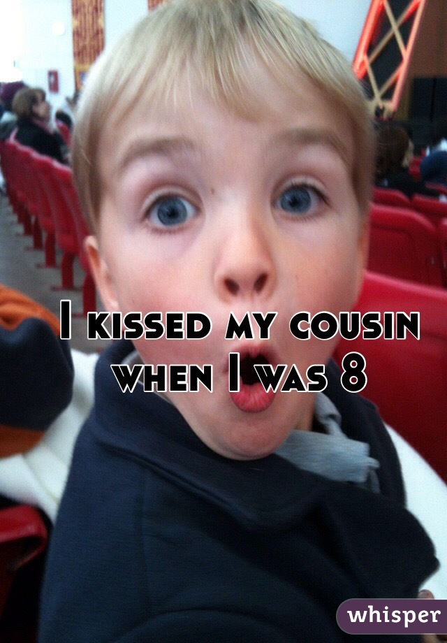 I kissed my cousin when I was 8