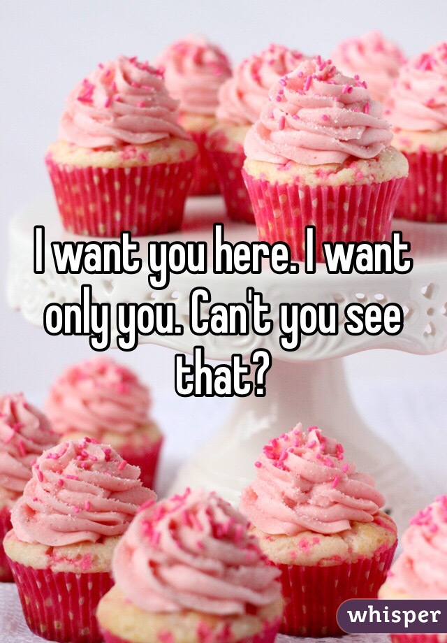 I want you here. I want only you. Can't you see that?