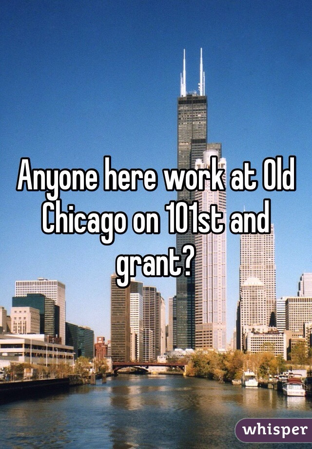 Anyone here work at Old Chicago on 101st and grant?