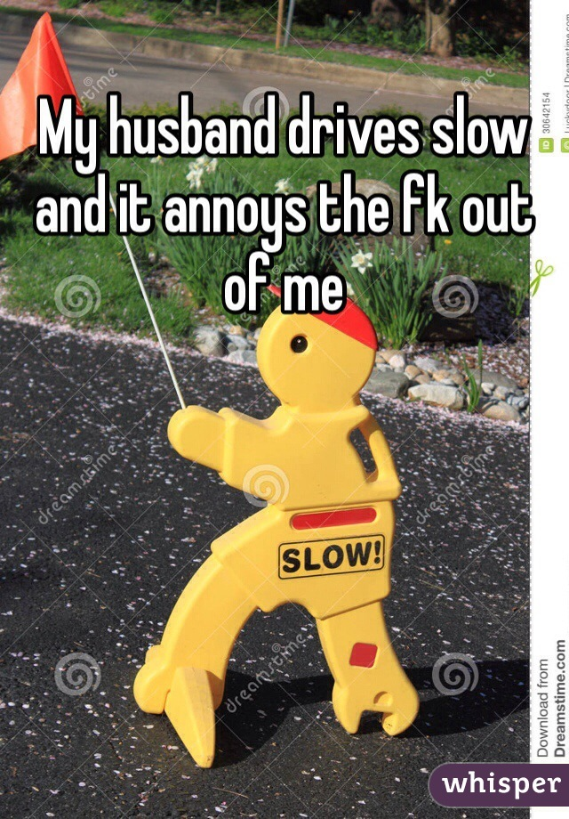 My husband drives slow and it annoys the fk out of me