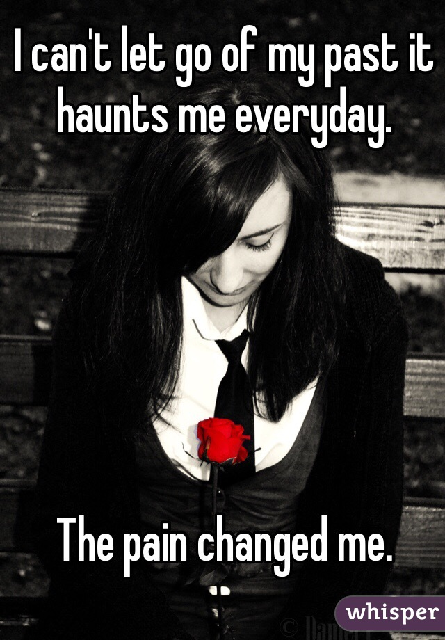I can't let go of my past it haunts me everyday.       The pain changed me.