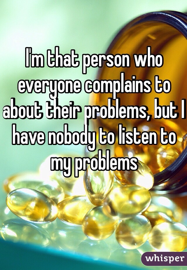 I'm that person who everyone complains to about their problems, but I have nobody to listen to my problems
